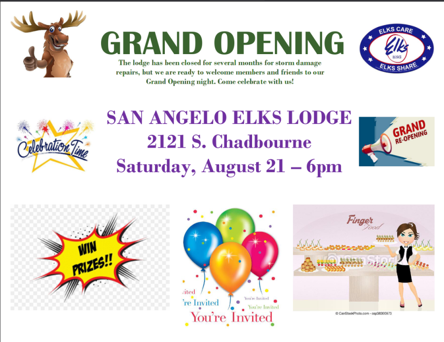 Elks Lodge Grand Reopening Flyer  Text: GRAND REOPENING The Lodge has been closed for several months for storm damage repairs, but we are ready to welcome members and friends to our Grand Opening night. Come celebrate with us!  SAN ANGELO ELKS LODGE 2121 South Chadbourne Saturday, August 21, 6pm